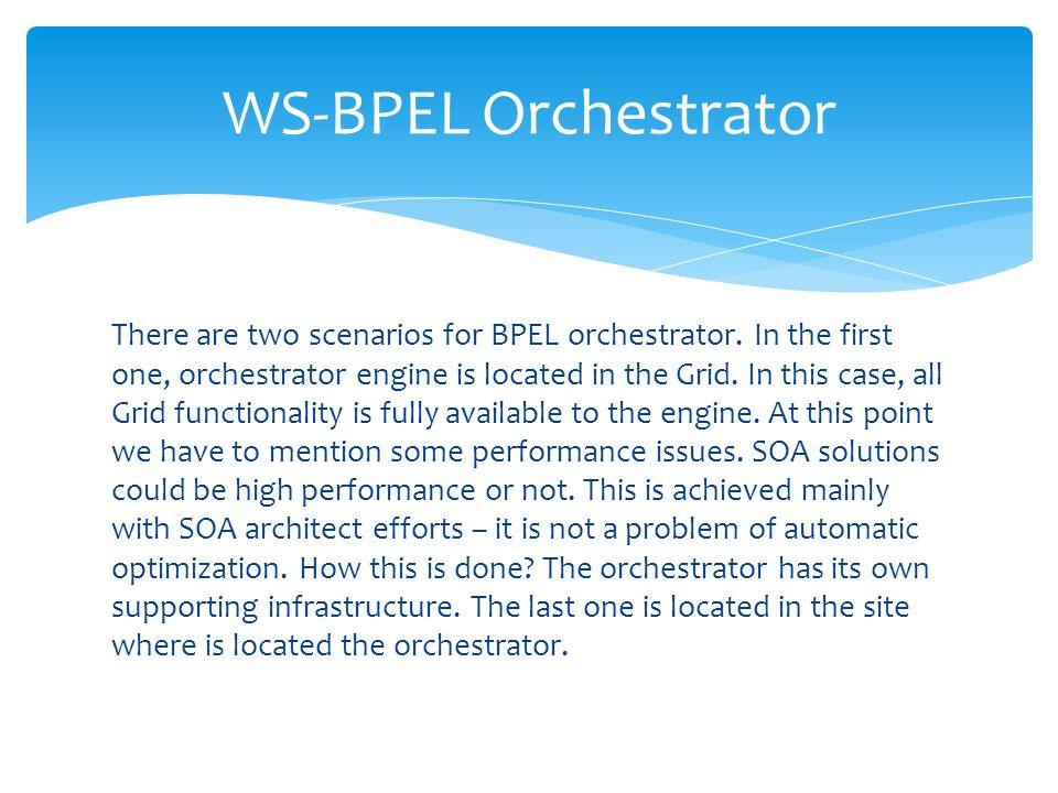 There are two scenarios for BPEL orchestrator. In the first one, orchestrator engine is located in the Grid. In this case, all Grid functionality is f