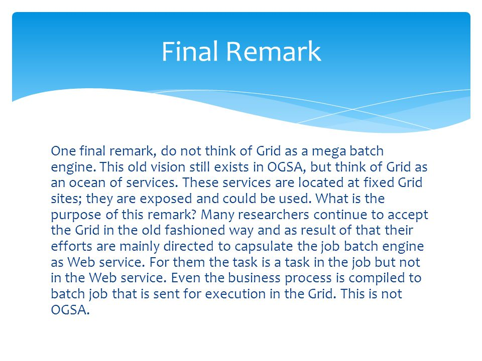 One final remark, do not think of Grid as a mega batch engine. This old vision still exists in OGSA, but think of Grid as an ocean of services. These
