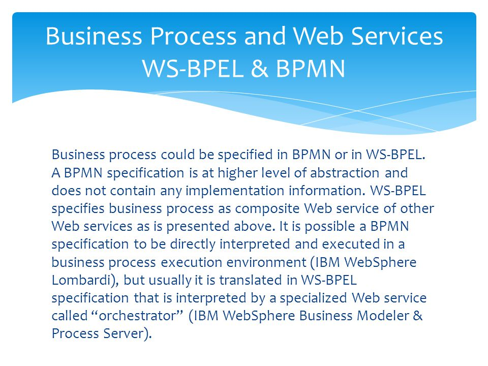 Business process could be specified in BPMN or in WS-BPEL. A BPMN specification is at higher level of abstraction and does not contain any implementat