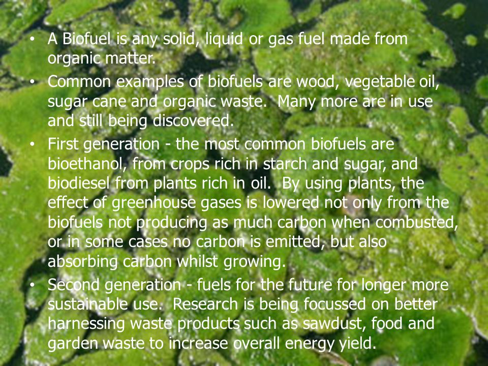 A Biofuel is any solid, liquid or gas fuel made from organic matter.