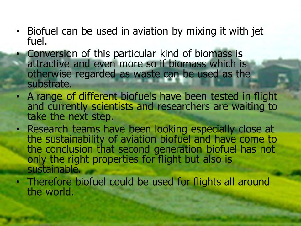 Biofuel can be used in aviation by mixing it with jet fuel. Conversion of this particular kind of biomass is attractive and even more so if biomass wh