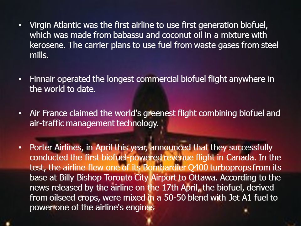 Virgin Atlantic was the first airline to use first generation biofuel, which was made from babassu and coconut oil in a mixture with kerosene. The car
