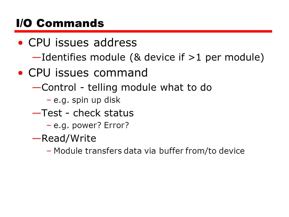 I/O Commands CPU issues address —Identifies module (& device if >1 per module) CPU issues command —Control - telling module what to do –e.g. spin up d