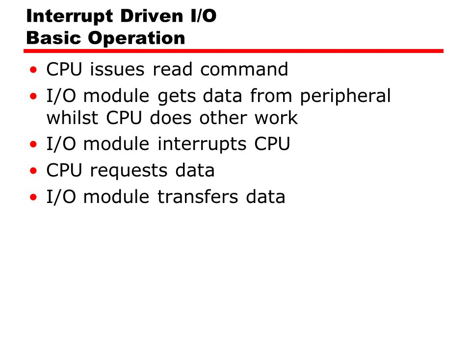 Interrupt Driven I/O Basic Operation CPU issues read command I/O module gets data from peripheral whilst CPU does other work I/O module interrupts CPU