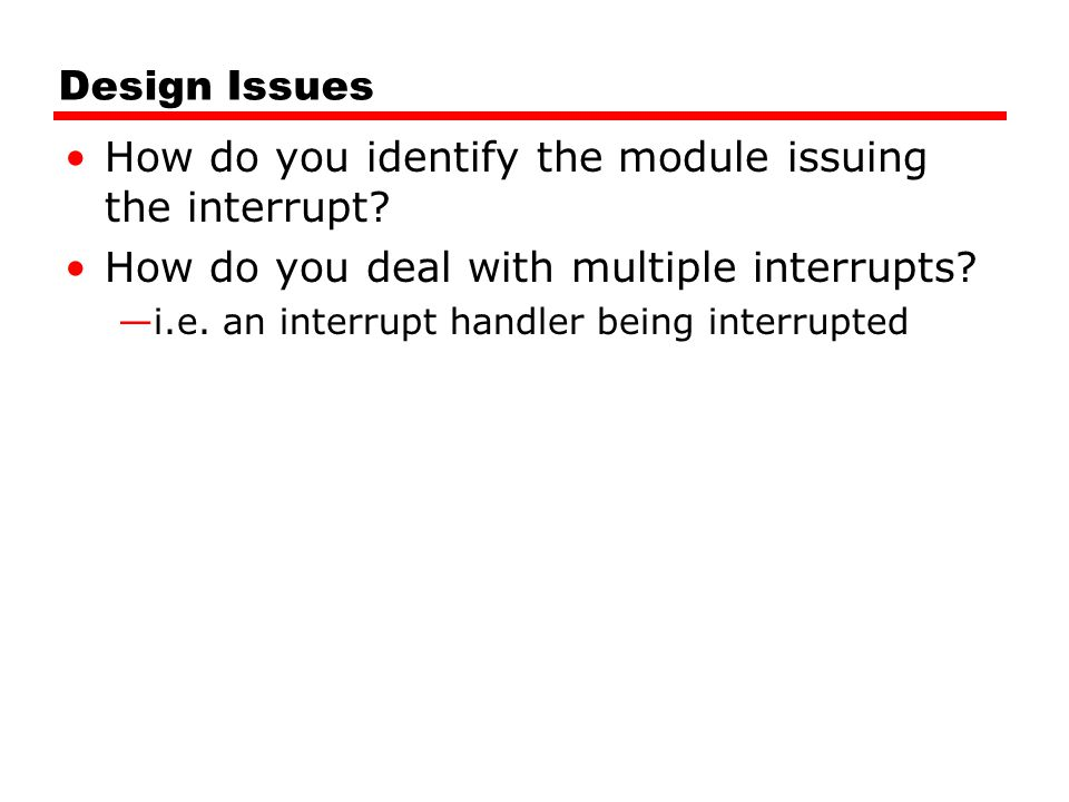 Design Issues How do you identify the module issuing the interrupt? How do you deal with multiple interrupts? —i.e. an interrupt handler being interru