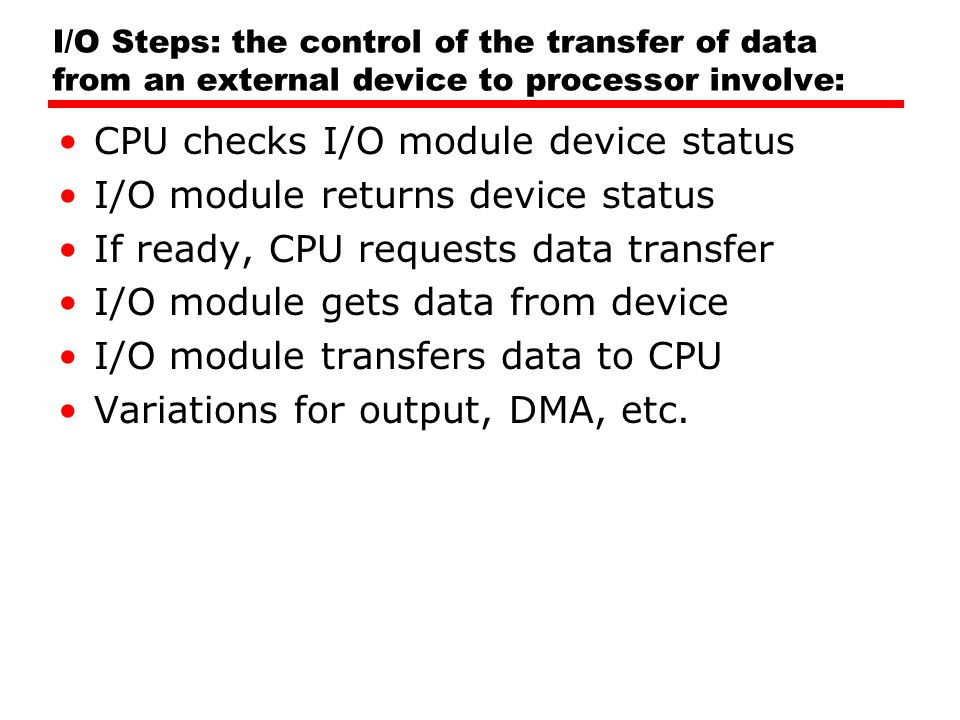 I/O Steps: the control of the transfer of data from an external device to processor involve: CPU checks I/O module device status I/O module returns de