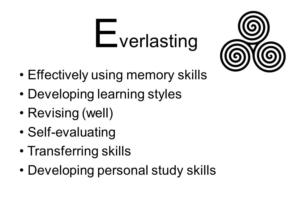 E verlasting Effectively using memory skills Developing learning styles Revising (well) Self-evaluating Transferring skills Developing personal study skills