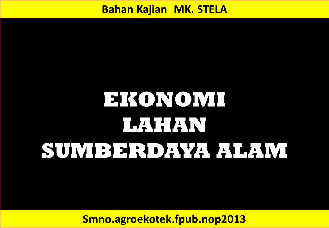 EKONOMI LAHAN SUMBERDAYA ALAM Bahan Kajian MK. STELA Smno.agroekotek.fpub.nop2013