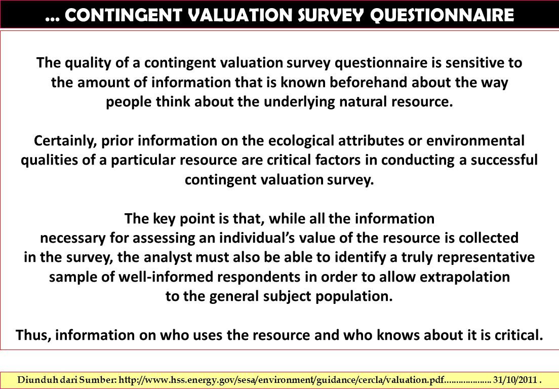 … CONTINGENT VALUATION SURVEY QUESTIONNAIRE The quality of a contingent valuation survey questionnaire is sensitive to the amount of information that is known beforehand about the way people think about the underlying natural resource.