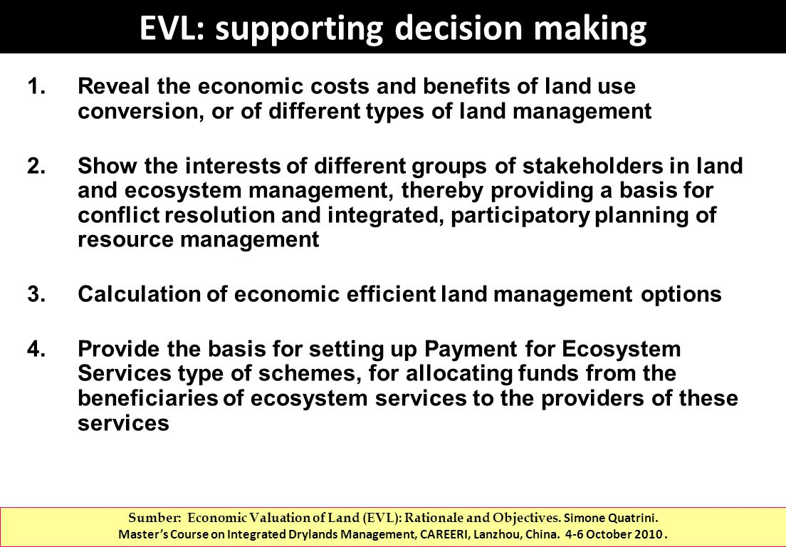 EVL: supporting decision making 1.Reveal the economic costs and benefits of land use conversion, or of different types of land management 2.Show the interests of different groups of stakeholders in land and ecosystem management, thereby providing a basis for conflict resolution and integrated, participatory planning of resource management 3.Calculation of economic efficient land management options 4.Provide the basis for setting up Payment for Ecosystem Services type of schemes, for allocating funds from the beneficiaries of ecosystem services to the providers of these services Sumber: Economic Valuation of Land (EVL): Rationale and Objectives.