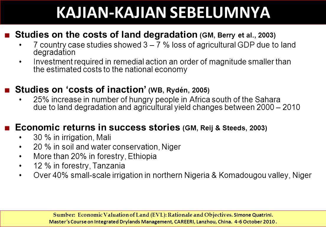 Studies on the costs of land degradation (GM, Berry et al., 2003) 7 country case studies showed 3 – 7 % loss of agricultural GDP due to land degradation Investment required in remedial action an order of magnitude smaller than the estimated costs to the national economy Studies on 'costs of inaction' (WB, Rydén, 2005) 25% increase in number of hungry people in Africa south of the Sahara due to land degradation and agricultural yield changes between 2000 – 2010 Economic returns in success stories (GM, Reij & Steeds, 2003) 30 % in irrigation, Mali 20 % in soil and water conservation, Niger More than 20% in forestry, Ethiopia 12 % in forestry, Tanzania Over 40% small-scale irrigation in northern Nigeria & Komadougou valley, Niger KAJIAN-KAJIAN SEBELUMNYA Sumber: Economic Valuation of Land (EVL): Rationale and Objectives.