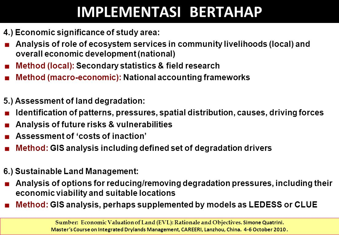 4.) Economic significance of study area: Analysis of role of ecosystem services in community livelihoods (local) and overall economic development (national) Method (local): Secondary statistics & field research Method (macro-economic): National accounting frameworks 5.) Assessment of land degradation: Identification of patterns, pressures, spatial distribution, causes, driving forces Analysis of future risks & vulnerabilities Assessment of 'costs of inaction' Method: GIS analysis including defined set of degradation drivers 6.) Sustainable Land Management: Analysis of options for reducing/removing degradation pressures, including their economic viability and suitable locations Method: GIS analysis, perhaps supplemented by models as LEDESS or CLUE IMPLEMENTASI BERTAHAP Sumber: Economic Valuation of Land (EVL): Rationale and Objectives.