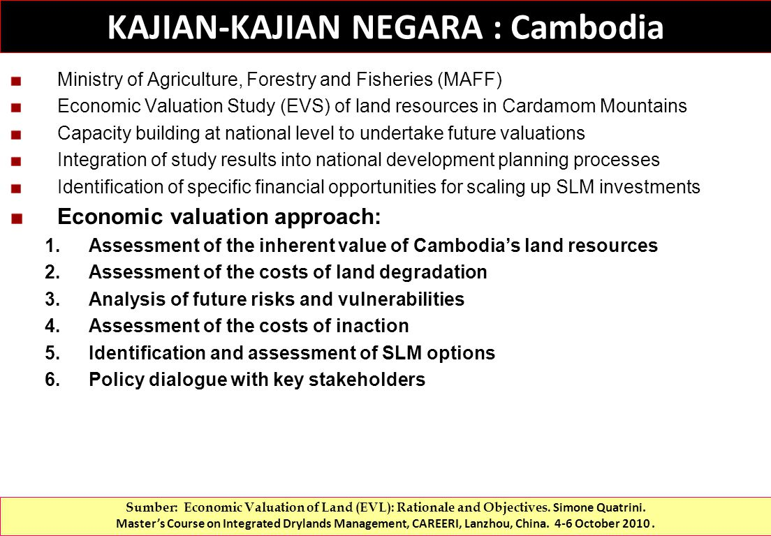 Ministry of Agriculture, Forestry and Fisheries (MAFF) Economic Valuation Study (EVS) of land resources in Cardamom Mountains Capacity building at national level to undertake future valuations Integration of study results into national development planning processes Identification of specific financial opportunities for scaling up SLM investments Economic valuation approach: 1.Assessment of the inherent value of Cambodia's land resources 2.Assessment of the costs of land degradation 3.Analysis of future risks and vulnerabilities 4.Assessment of the costs of inaction 5.Identification and assessment of SLM options 6.Policy dialogue with key stakeholders KAJIAN-KAJIAN NEGARA : Cambodia Sumber: Economic Valuation of Land (EVL): Rationale and Objectives.