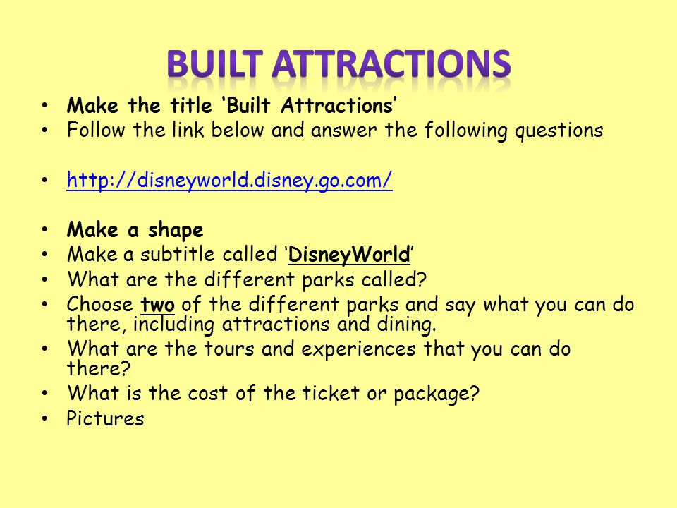 Make the title 'Built Attractions' Follow the link below and answer the following questions http://disneyworld.disney.go.com/ Make a shape Make a subt