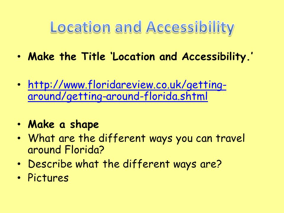 Make the Title 'Location and Accessibility.' http://www.floridareview.co.uk/getting- around/getting-around-florida.shtml http://www.floridareview.co.u