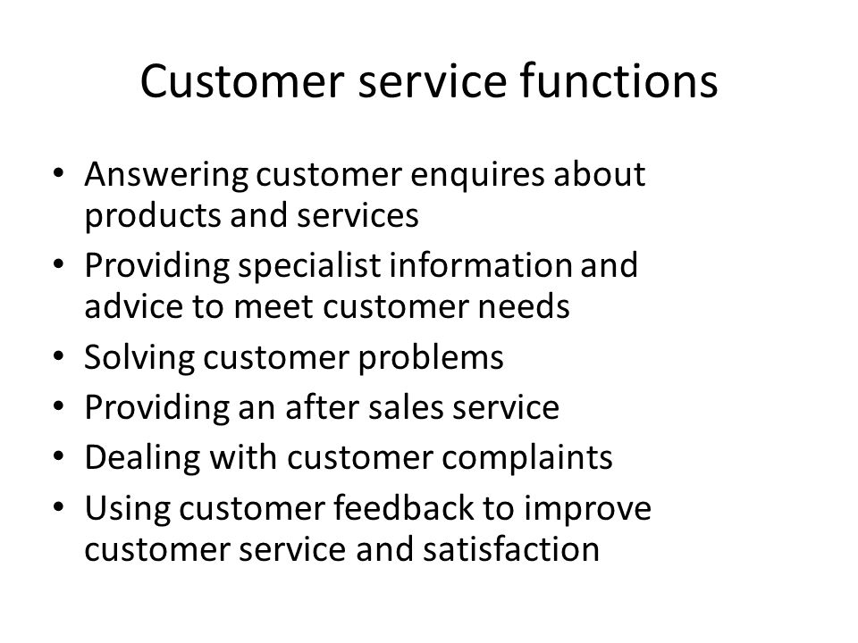 Customer service functions Answering customer enquires about products and services Providing specialist information and advice to meet customer needs