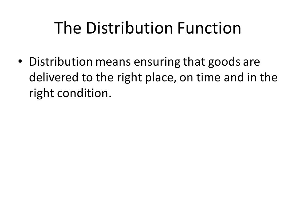 The Distribution Function Distribution means ensuring that goods are delivered to the right place, on time and in the right condition.