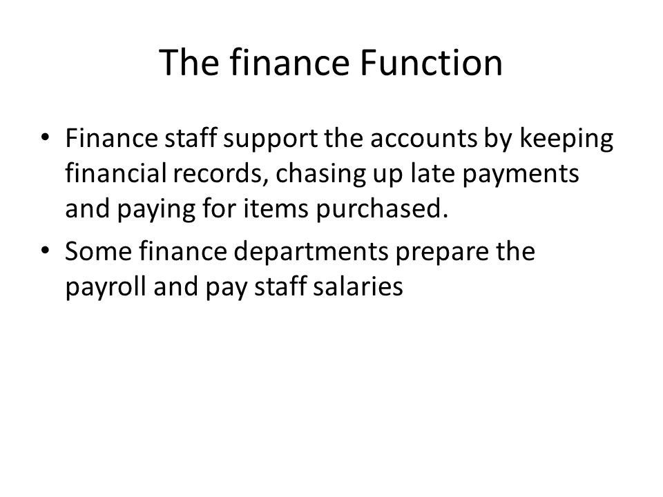The finance Function Finance staff support the accounts by keeping financial records, chasing up late payments and paying for items purchased. Some fi