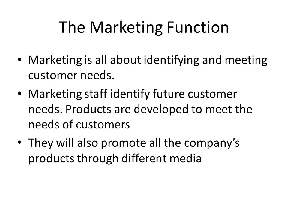 The Marketing Function Marketing is all about identifying and meeting customer needs. Marketing staff identify future customer needs. Products are dev