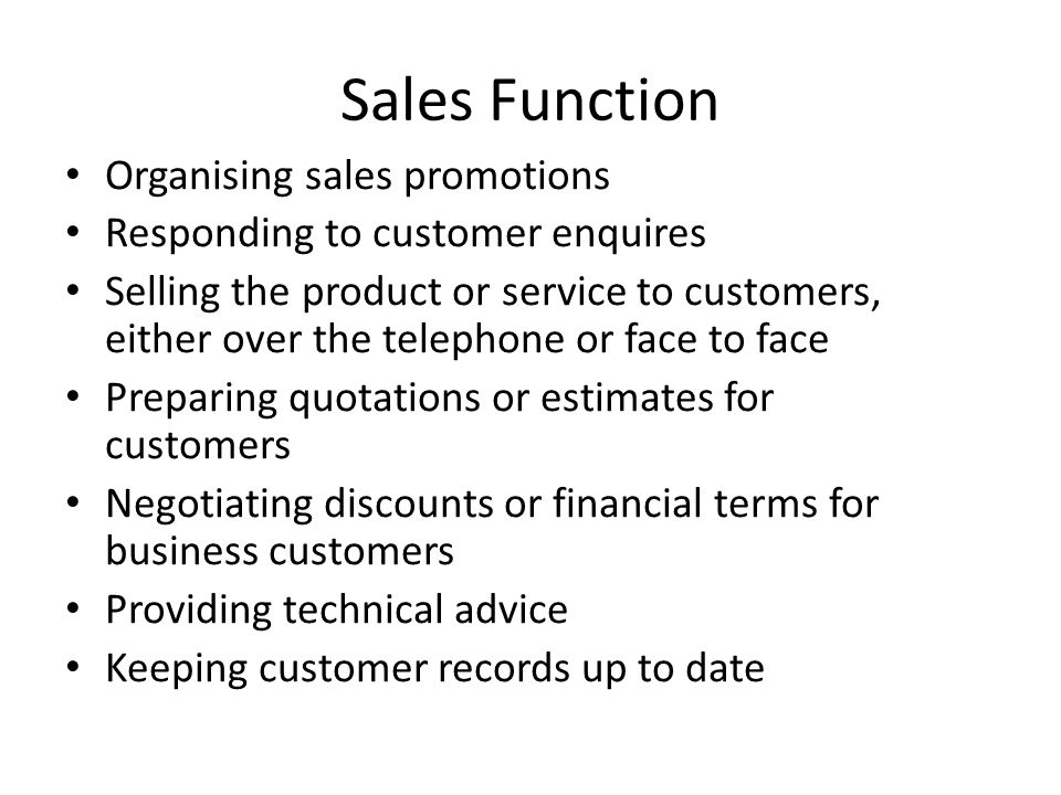 Sales Function Organising sales promotions Responding to customer enquires Selling the product or service to customers, either over the telephone or f
