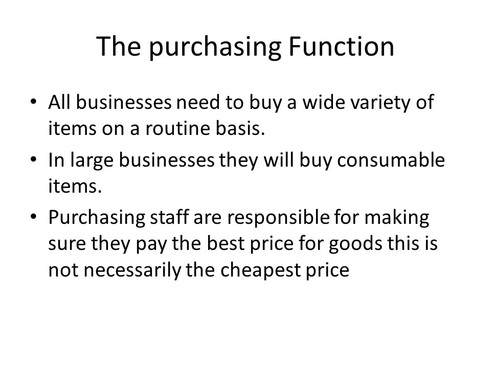The purchasing Function All businesses need to buy a wide variety of items on a routine basis. In large businesses they will buy consumable items. Pur