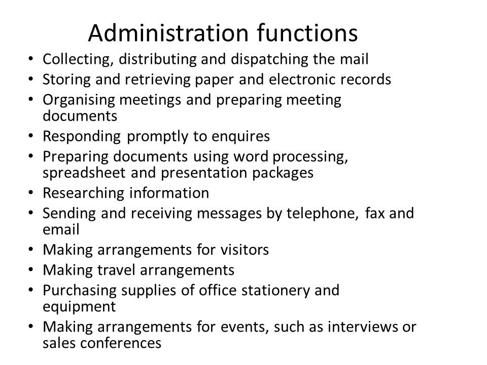 Administration functions Collecting, distributing and dispatching the mail Storing and retrieving paper and electronic records Organising meetings and