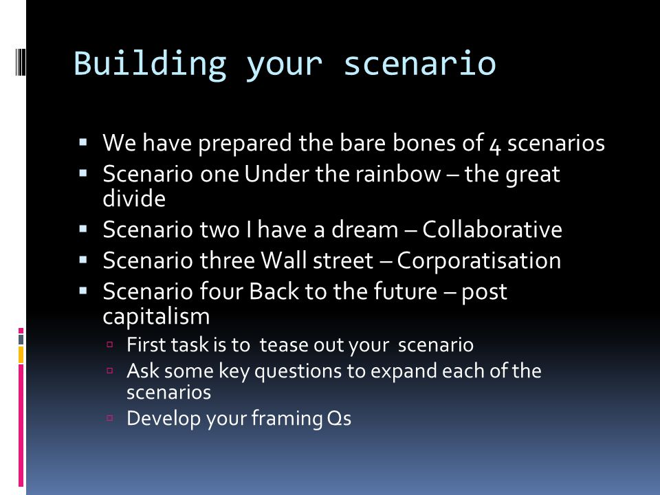 Building your scenario  We have prepared the bare bones of 4 scenarios  Scenario one Under the rainbow – the great divide  Scenario two I have a dream – Collaborative  Scenario three Wall street – Corporatisation  Scenario four Back to the future – post capitalism  First task is to tease out your scenario  Ask some key questions to expand each of the scenarios  Develop your framing Qs