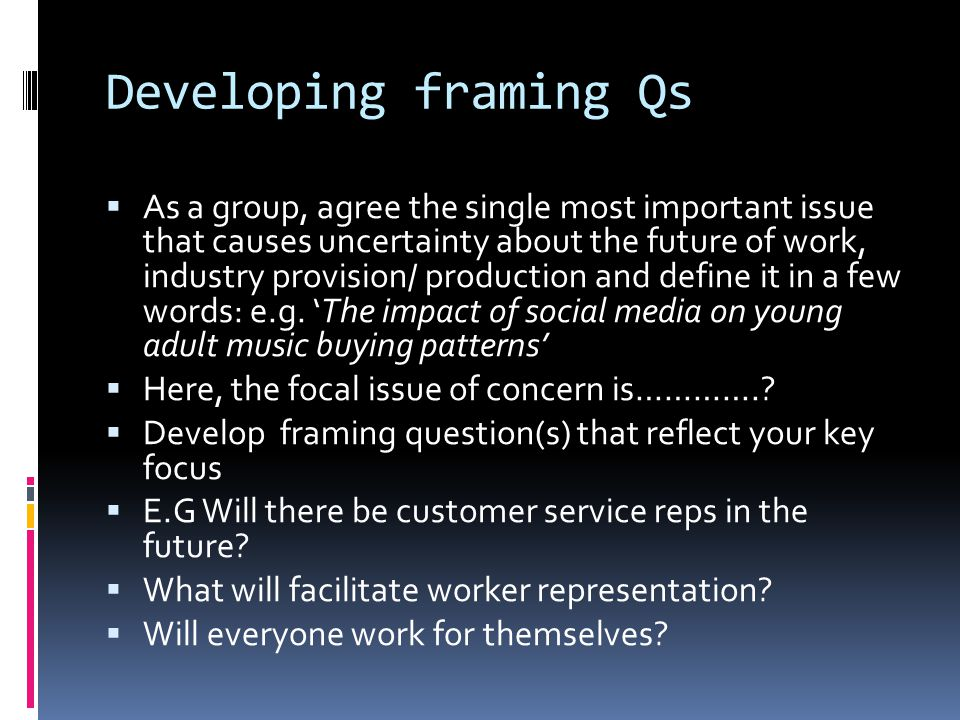 Developing framing Qs  As a group, agree the single most important issue that causes uncertainty about the future of work, industry provision/ production and define it in a few words: e.g.