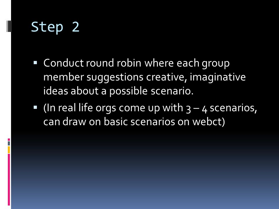 Step 2  Conduct round robin where each group member suggestions creative, imaginative ideas about a possible scenario.