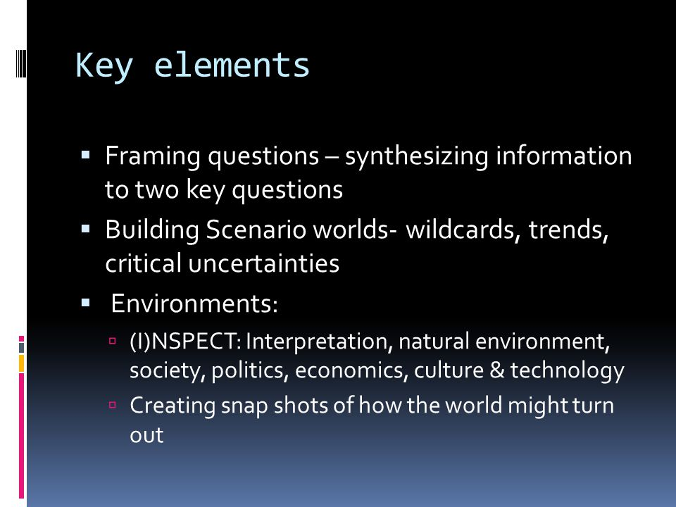 Key elements  Framing questions – synthesizing information to two key questions  Building Scenario worlds- wildcards, trends, critical uncertainties  Environments:  (I)NSPECT: Interpretation, natural environment, society, politics, economics, culture & technology  Creating snap shots of how the world might turn out