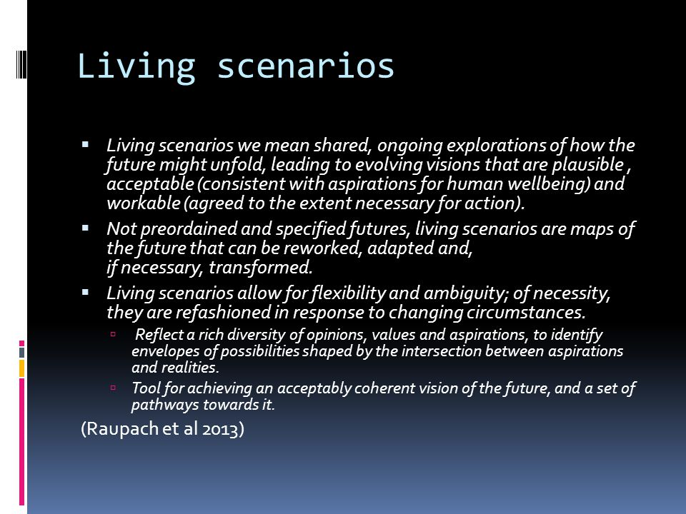 Living scenarios  Living scenarios we mean shared, ongoing explorations of how the future might unfold, leading to evolving visions that are plausibl