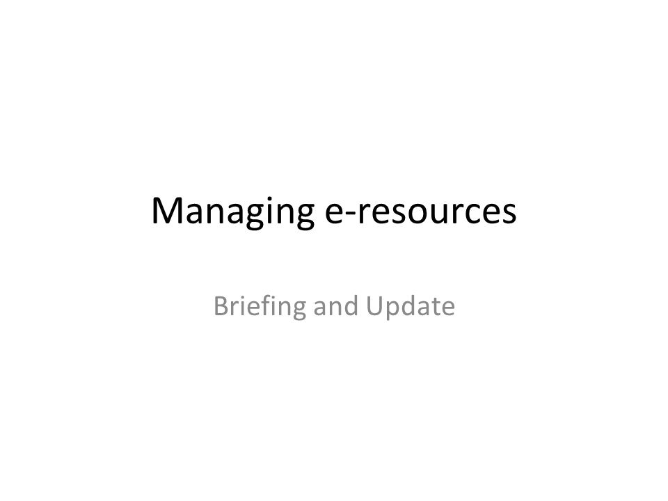 Managing e-resources Briefing and Update