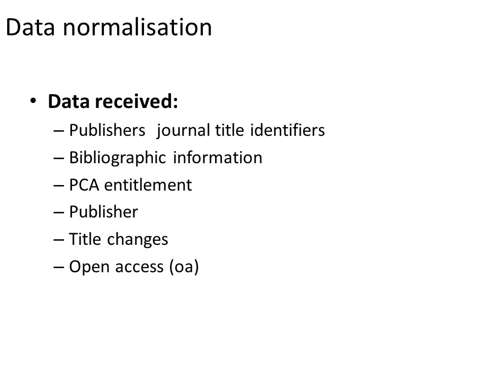 Data normalisation Data received: – Publishers journal title identifiers – Bibliographic information – PCA entitlement – Publisher – Title changes – Open access (oa)