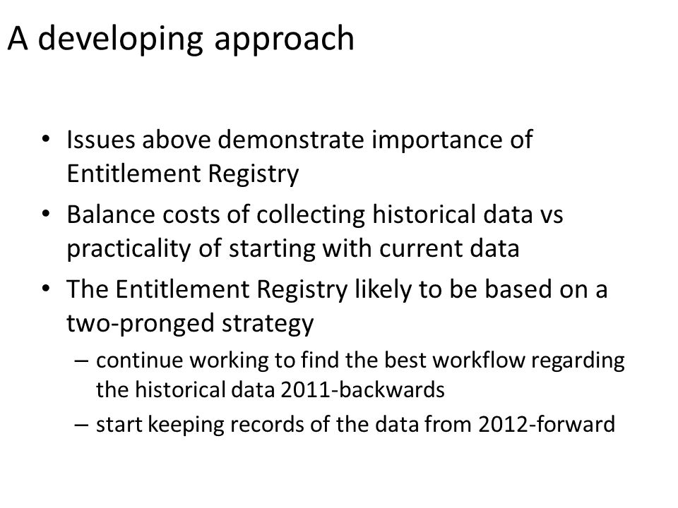 A developing approach Issues above demonstrate importance of Entitlement Registry Balance costs of collecting historical data vs practicality of starting with current data The Entitlement Registry likely to be based on a two-pronged strategy – continue working to find the best workflow regarding the historical data 2011-backwards – start keeping records of the data from 2012-forward