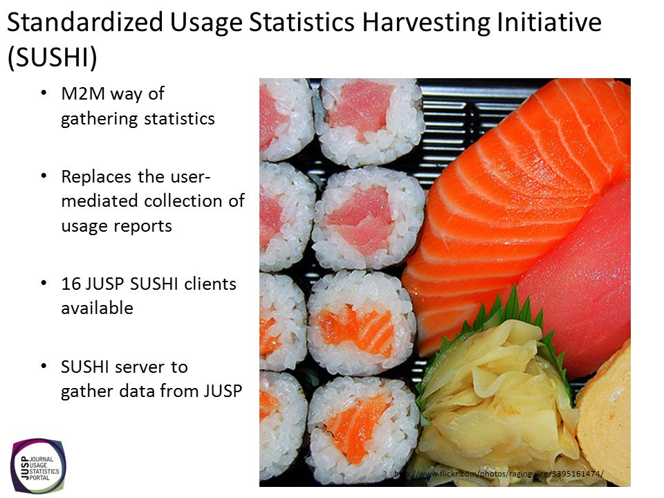 M2M way of gathering statistics Replaces the user- mediated collection of usage reports 16 JUSP SUSHI clients available SUSHI server to gather data from JUSP http://www.flickr.com/photos/ragingwire/3395161474/ Standardized Usage Statistics Harvesting Initiative (SUSHI)