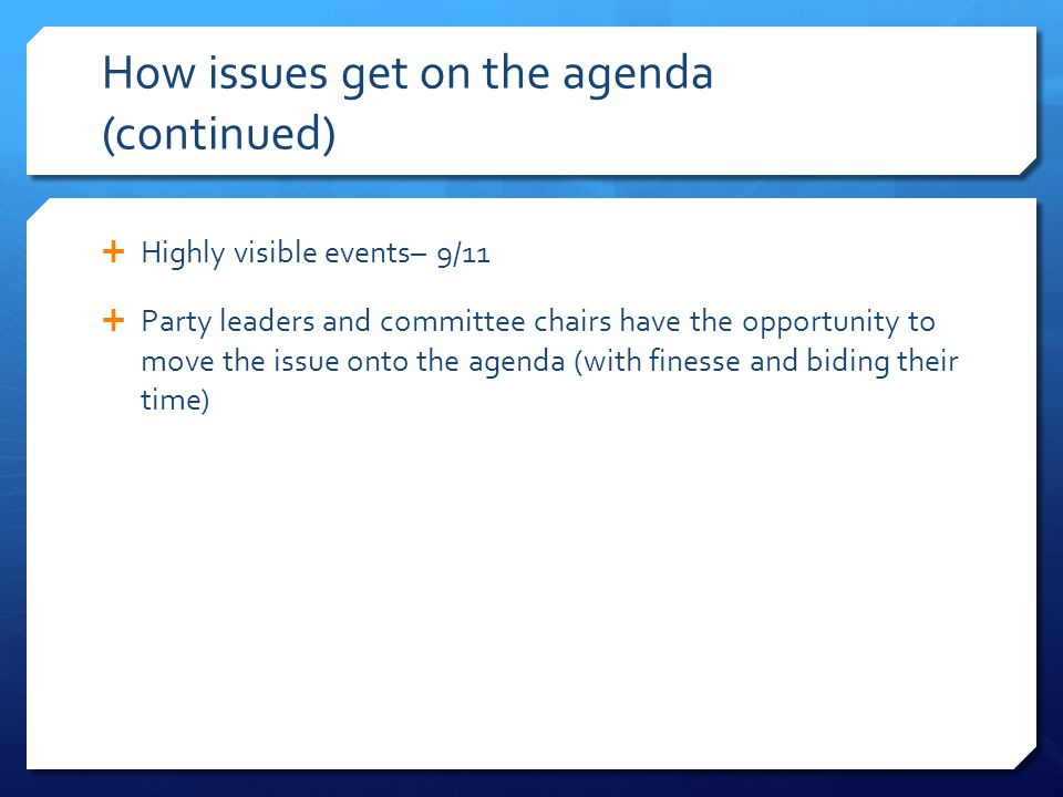 How issues get on the agenda (continued)  Highly visible events– 9/11  Party leaders and committee chairs have the opportunity to move the issue onto the agenda (with finesse and biding their time)