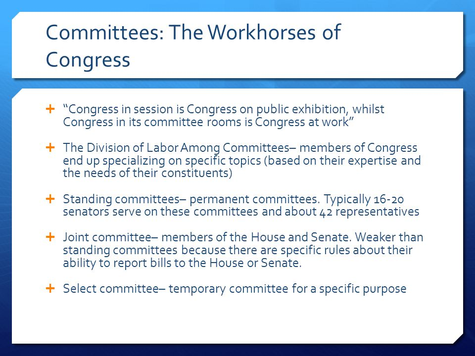 Committees: The Workhorses of Congress  Congress in session is Congress on public exhibition, whilst Congress in its committee rooms is Congress at work  The Division of Labor Among Committees– members of Congress end up specializing on specific topics (based on their expertise and the needs of their constituents)  Standing committees– permanent committees.