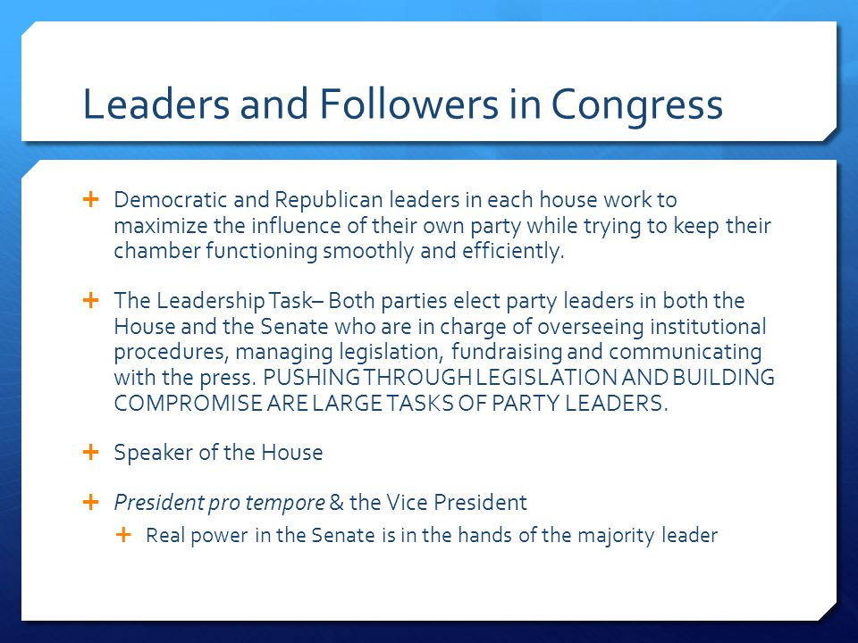 Leaders and Followers in Congress  Democratic and Republican leaders in each house work to maximize the influence of their own party while trying to keep their chamber functioning smoothly and efficiently.