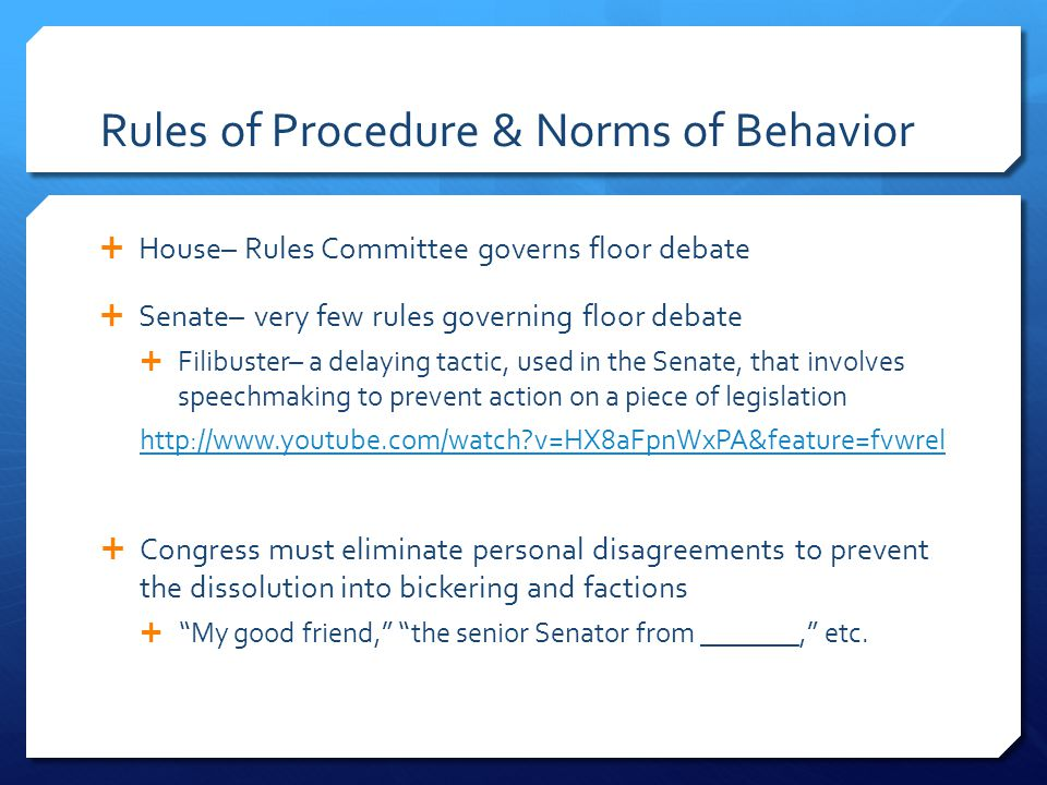 Rules of Procedure & Norms of Behavior  House– Rules Committee governs floor debate  Senate– very few rules governing floor debate  Filibuster– a delaying tactic, used in the Senate, that involves speechmaking to prevent action on a piece of legislation http://www.youtube.com/watch?v=HX8aFpnWxPA&feature=fvwrel  Congress must eliminate personal disagreements to prevent the dissolution into bickering and factions  My good friend, the senior Senator from _______, etc.