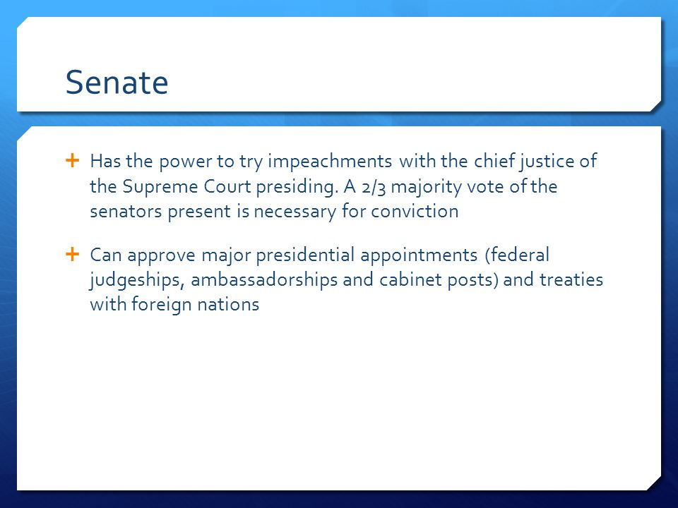 Senate  Has the power to try impeachments with the chief justice of the Supreme Court presiding.