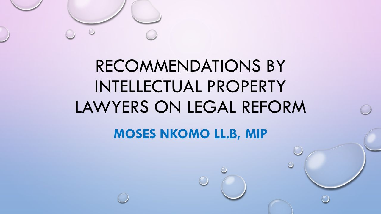 RECOMMENDATIONS BY INTELLECTUAL PROPERTY LAWYERS ON LEGAL REFORM MOSES NKOMO LL.B, MIP