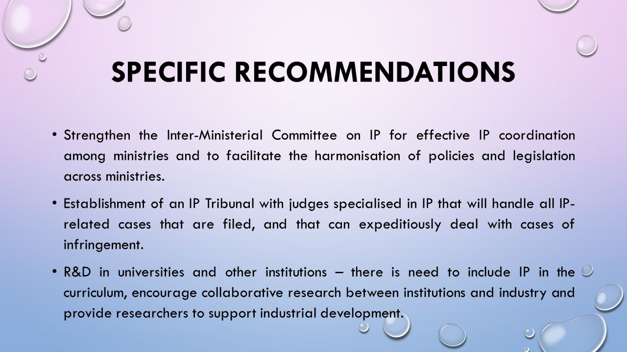 SPECIFIC RECOMMENDATIONS Strengthen the Inter-Ministerial Committee on IP for effective IP coordination among ministries and to facilitate the harmonisation of policies and legislation across ministries.