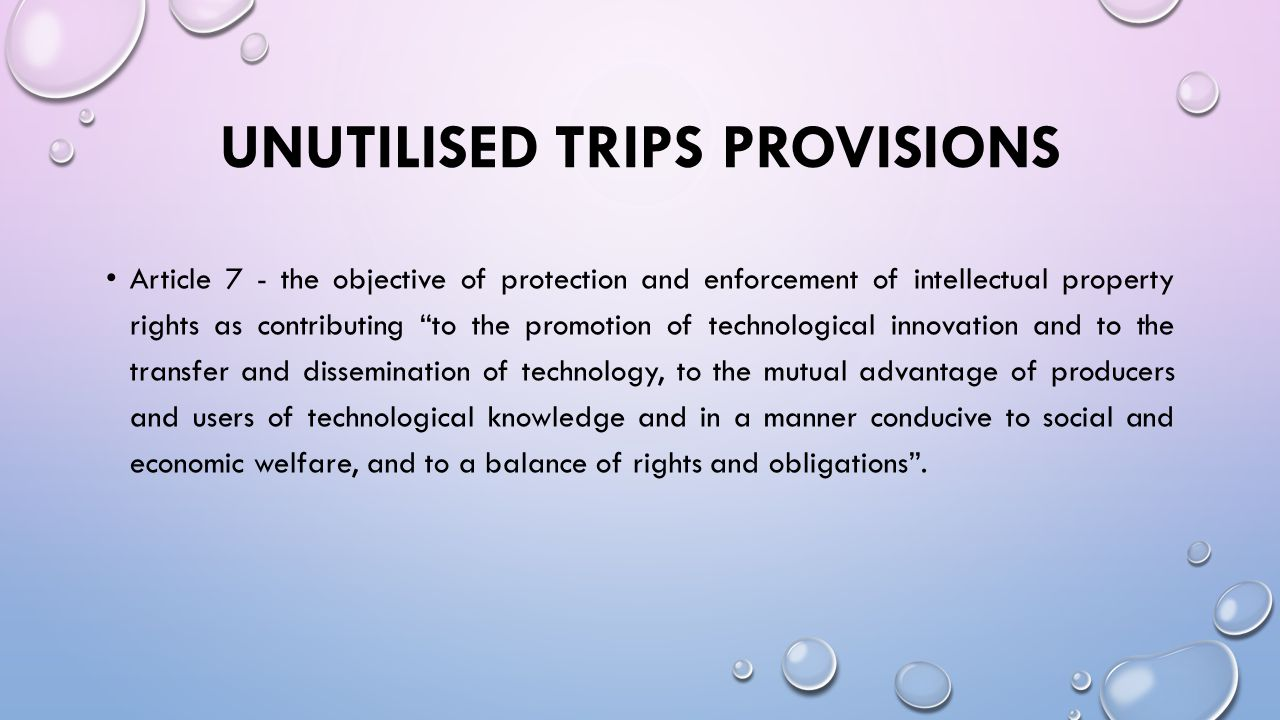 UNUTILISED TRIPS PROVISIONS Article 8 - recognizes that governments may adopt measures necessary to protect public health and nutrition, and to promote the public interest in sectors of vital importance to their socio-economic and technological development, provided that such measures are consistent with TRIPS. This provision can be used to adopt measures to address emerging non- communicable epidemics, such as cancers.