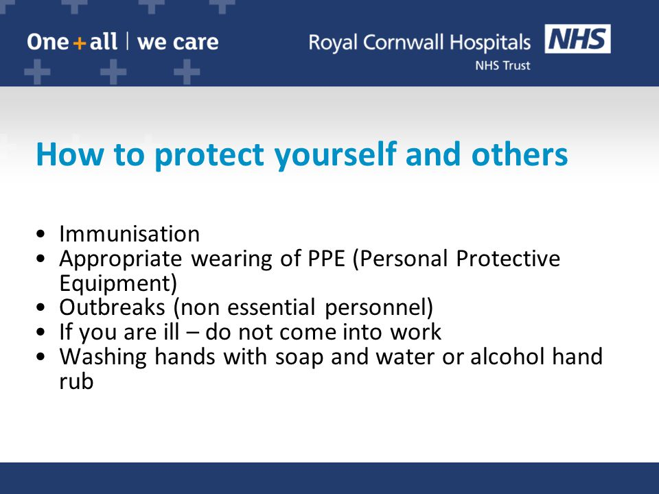 How to protect yourself and others Immunisation Appropriate wearing of PPE (Personal Protective Equipment) Outbreaks (non essential personnel) If you are ill – do not come into work Washing hands with soap and water or alcohol hand rub