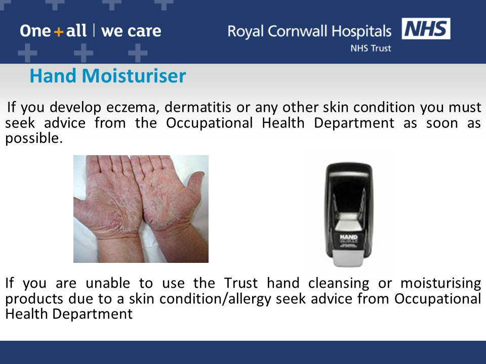 Hand Moisturiser If you are unable to use the Trust hand cleansing or moisturising products due to a skin condition/allergy seek advice from Occupational Health Department If you develop eczema, dermatitis or any other skin condition you must seek advice from the Occupational Health Department as soon as possible.
