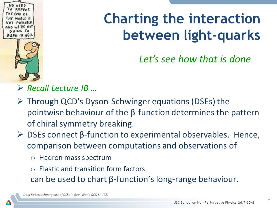 Charting the interaction between light-quarks  Recall Lecture IB …  Through QCD s Dyson-Schwinger equations (DSEs) the pointwise behaviour of the β-function determines the pattern of chiral symmetry breaking.