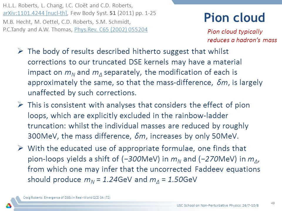 Pion cloud  The body of results described hitherto suggest that whilst corrections to our truncated DSE kernels may have a material impact on m N and m Δ separately, the modification of each is approximately the same, so that the mass-difference, δm, is largely unaffected by such corrections.