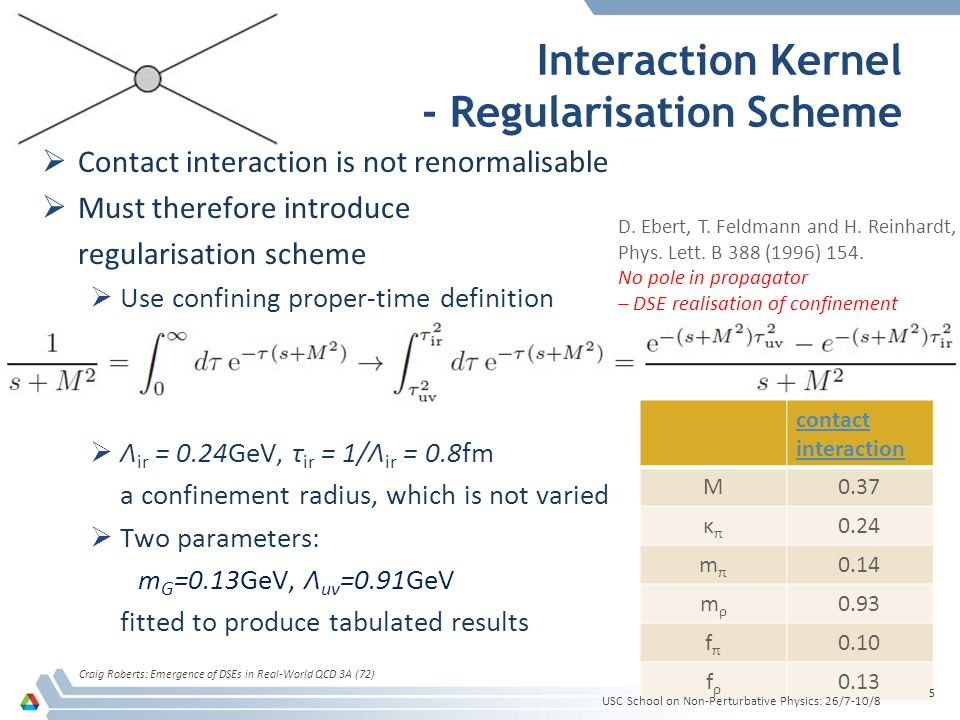 contact interaction M0.37 κπκπ 0.24 mπmπ 0.14 mρmρ 0.93 fπfπ 0.10 fρfρ 0.13  Contact interaction is not renormalisable  Must therefore introduce regularisation scheme  Use confining proper-time definition  Λ ir = 0.24GeV, τ ir = 1/Λ ir = 0.8fm a confinement radius, which is not varied  Two parameters: m G =0.13GeV, Λ uv =0.91GeV fitted to produce tabulated results Interaction Kernel - Regularisation Scheme USC School on Non-Perturbative Physics: 26/7-10/8 Craig Roberts: Emergence of DSEs in Real-World QCD 3A (72) 5 D.