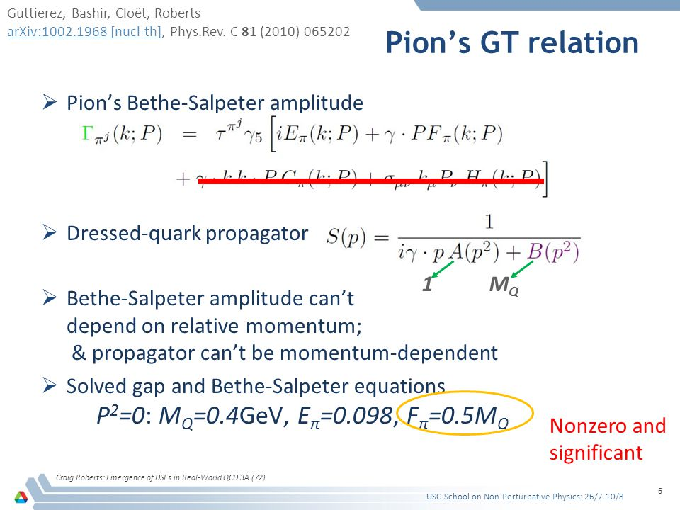 Pion's GT relation Contact interaction Craig Roberts: Emergence of DSEs in Real-World QCD 3A (72) 6  Pion's Bethe-Salpeter amplitude  Dressed-quark propagator  Bethe-Salpeter amplitude can't depend on relative momentum; & propagator can't be momentum-dependent  Solved gap and Bethe-Salpeter equations P 2 =0: M Q =0.4GeV, E π =0.098, F π =0.5M Q 1 M Q Nonzero and significant USC School on Non-Perturbative Physics: 26/7-10/8 Guttierez, Bashir, Cloët, Roberts arXiv:1002.1968 [nucl-th]arXiv:1002.1968 [nucl-th], Phys.Rev.