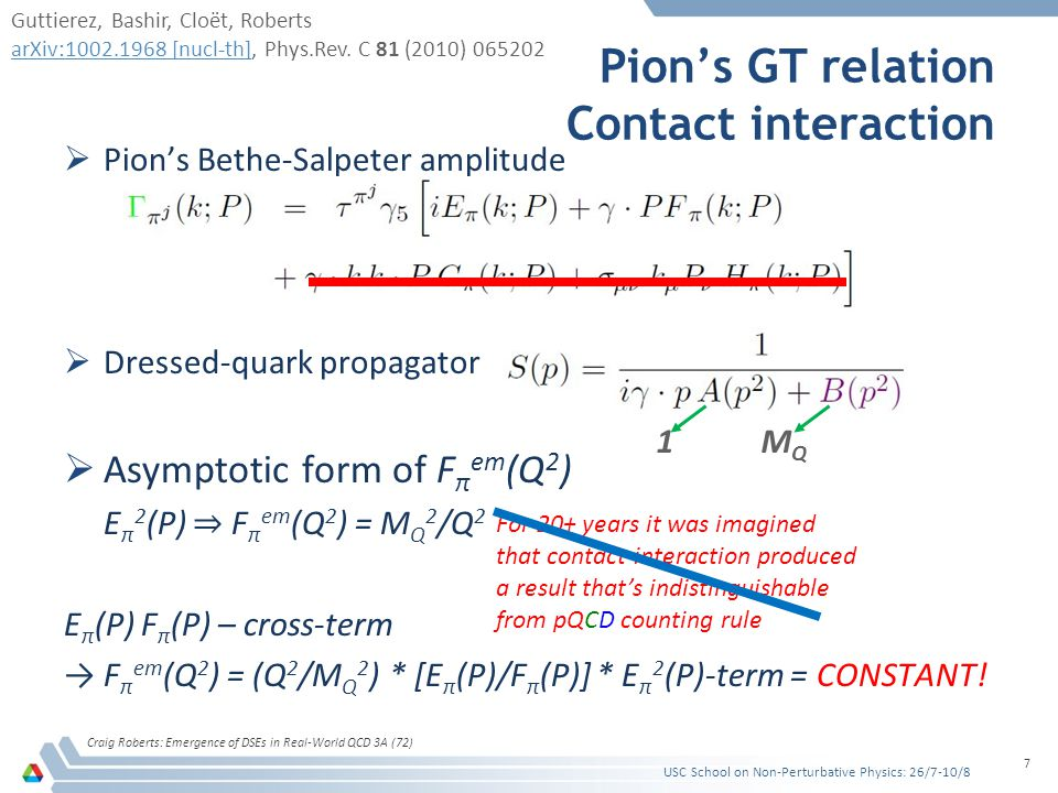 Pion's GT relation Contact interaction Craig Roberts: Emergence of DSEs in Real-World QCD 3A (72) 7  Pion's Bethe-Salpeter amplitude  Dressed-quark propagator  Asymptotic form of F π em (Q 2 ) E π 2 (P) ⇒ F π em (Q 2 ) = M Q 2 /Q 2 E π (P) F π (P) – cross-term → F π em (Q 2 ) = (Q 2 /M Q 2 ) * [E π (P)/F π (P)] * E π 2 (P)-term = CONSTANT.